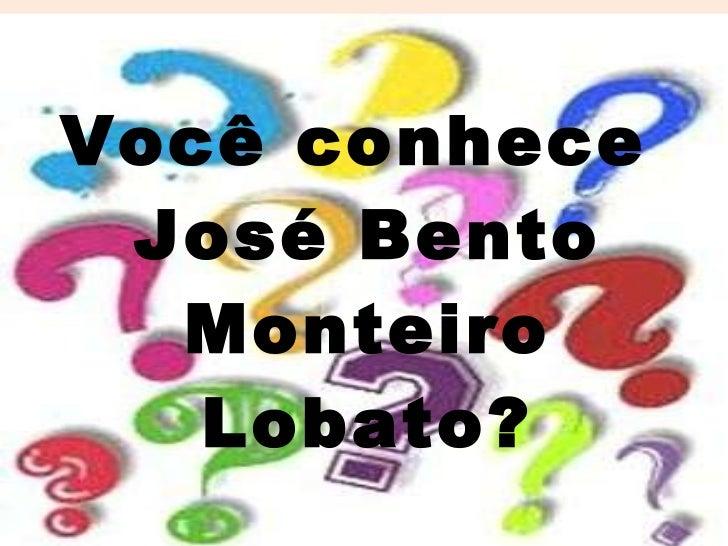 Você conhece  José Bento Monteiro Lobato?