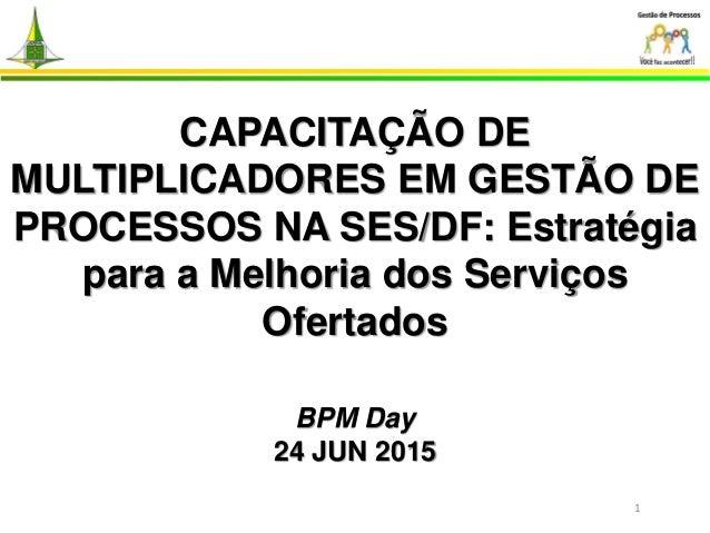 CAPACITAÇÃO DE MULTIPLICADORES EM GESTÃO DE PROCESSOS NA SES/DF: Estratégia para a Melhoria dos Serviços Ofertados BPM Day...