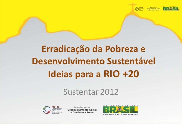 Erradicação da Pobreza eDesenvolvimento Sustentável   Ideias para a RIO +20      Sustentar 2012