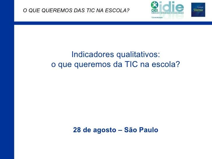 Indicadores qualitativos: o que queremos da TIC na escola? 28 de agosto – São Paulo