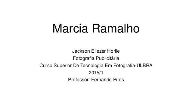 Marcia Ramalho Jackson Eliezer Horlle Fotografia Publicitária Curso Superior De Tecnologia Em Fotografia-ULBRA 2015/1 Prof...
