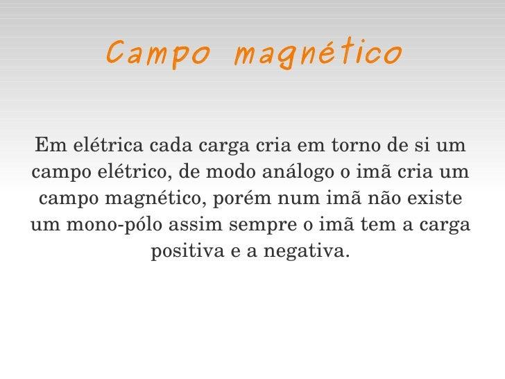Campo magnético Em elétrica cada carga cria em torno de si um campo elétrico, de modo análogo o imã cria um campo magnétic...