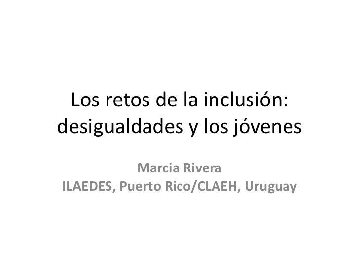 Los retos de la inclusión:desigualdades y los jóvenes           Marcia RiveraILAEDES, Puerto Rico/CLAEH, Uruguay