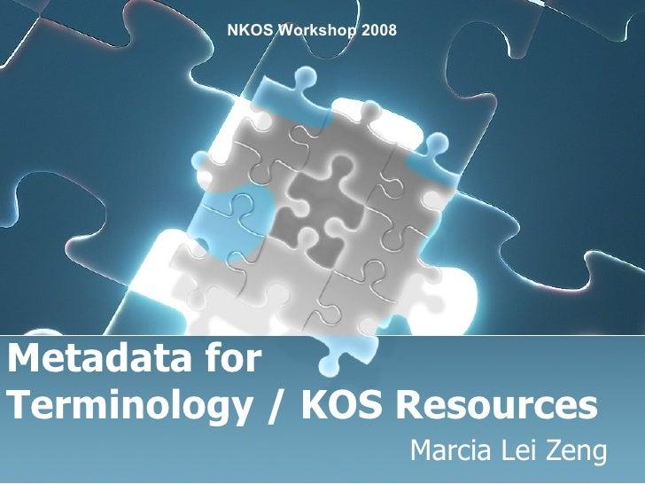 Metadata for  Terminology / KOS Resources Marcia Lei Zeng NKOS Workshop 2008