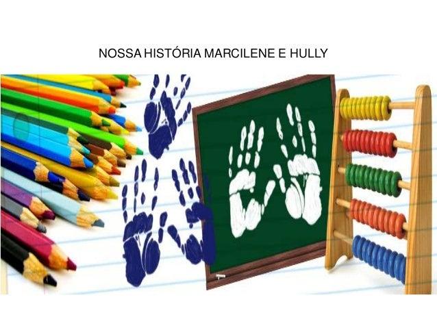 NOSSA HISTÓRIA MARCILENE E HULLY