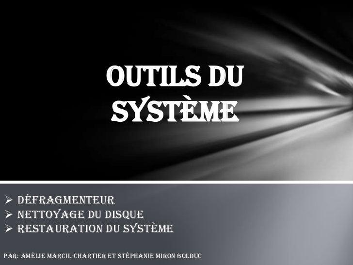 Outils du                           système Défragmenteur Nettoyage du disque Restauration du systèmePar: Amélie Marcil...