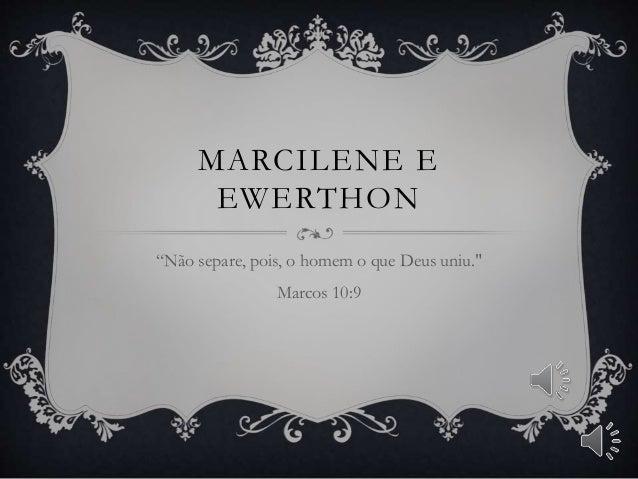 """MARCILENE E EWERTHON """"Não separe, pois, o homem o que Deus uniu."""" Marcos 10:9"""