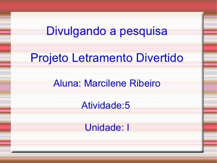Divulgando a pesquisaProjeto Letramento Divertido    Aluna: Marcilene Ribeiro          Atividade:5          Unidade: I