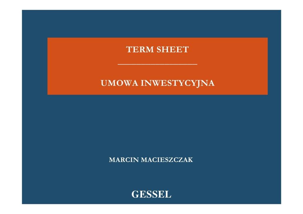 TERM SHEET   _________________  UMOWA INWESTYCYJNA      MARCIN MACIESZCZAK         GESSEL