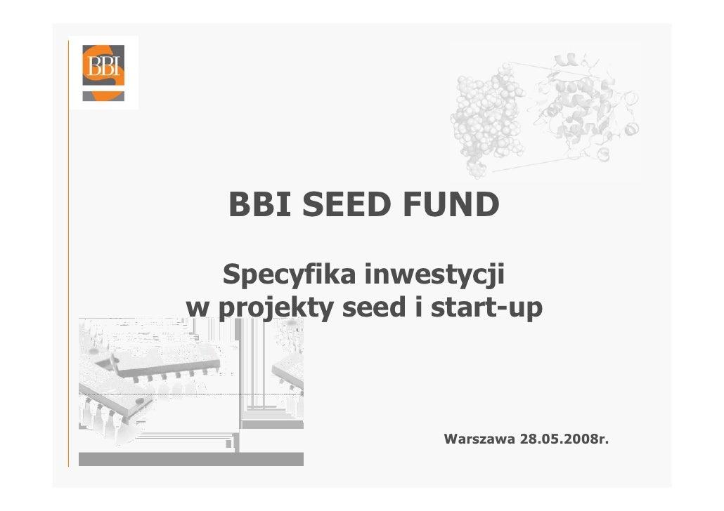 BBI SEED FUND   Specyfika inwestycji w projekty seed i start-up                      Warszawa 28.05.2008r.