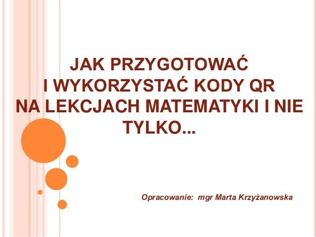 JAK PRZYGOTOWAĆ I WYKORZYSTAĆ KODY QR NA LEKCJACH MATEMATYKI I NIE TYLKO... Opracowanie: mgr Marta Krzyżanowska
