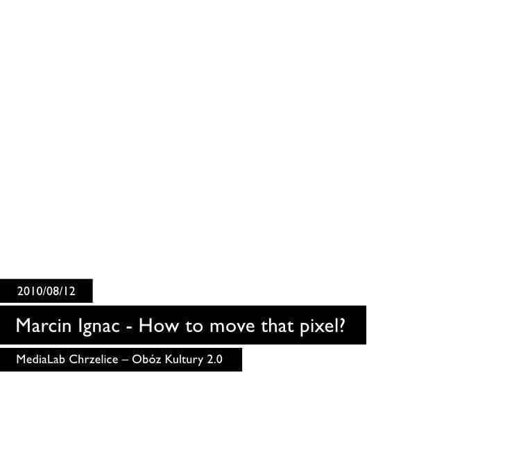 2010/08/12  Marcin Ignac - How to move that pixel? MediaLab Chrzelice – Obóz Kultury 2.0