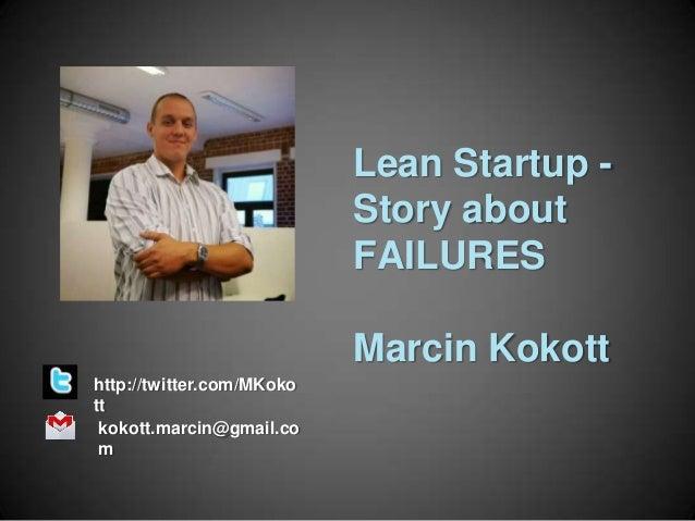 Lean Startup Story about FAILURES Marcin Kokott http://twitter.com/MKoko tt kokott.marcin@gmail.co m