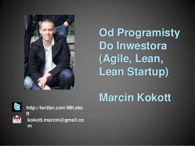 Od Programisty Do Inwestora (Agile, Lean, Lean Startup) Marcin Kokott http://twitter.com/MKoko tt kokott.marcin@gmail.co m