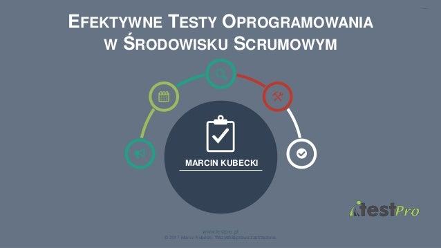 1 www.testpro.pl © 2017 Marcin Kubecki. Wszystkie prawa zastrzeżone. MARCIN KUBECKI EFEKTYWNE TESTY OPROGRAMOWANIA W ŚRODO...