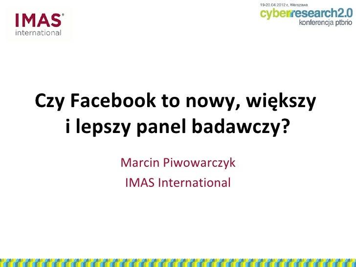 Czy Facebook to nowy, większy   i lepszy panel badawczy?        Marcin Piwowarczyk        IMAS International