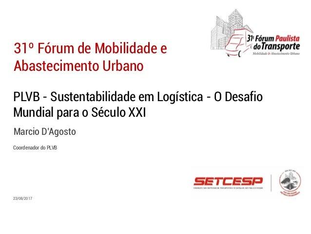PLVB - Sustentabilidade em Logística - O Desafio Mundial para o Século XXI Marcio D'Agosto 31º Fórum de Mobilidade e Abast...