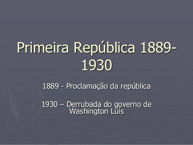 Primeira República 1889-          1930   1889 - Proclamação da república   1930 – Derrubada do governo de           Washin...