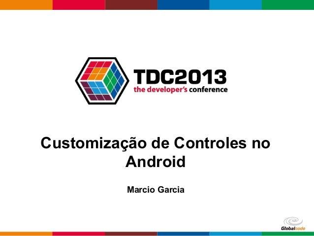 Globalcode – Open4education Customização de Controles no Android Marcio Garcia