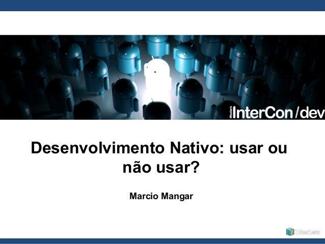 Globalcode  –  Open4education Desenvolvimento Nativo: usar ou não usar? Marcio Mangar