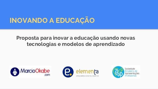 Proposta para inovar a educação usando novas tecnologias e modelos de aprendizado INOVANDO A EDUCAÇÃO