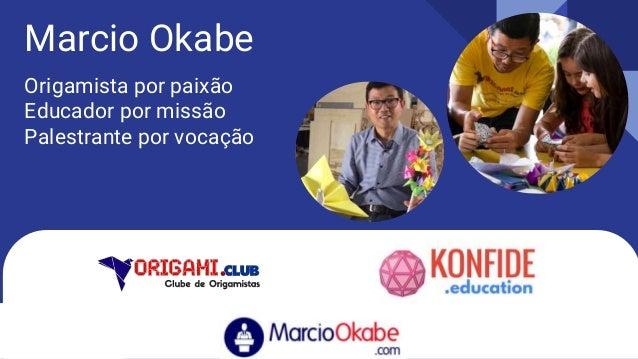 Marcio Okabe Origamista por paixão Educador por missão Palestrante por vocação