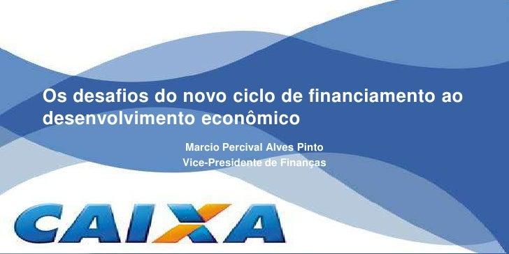 Os desafios do novo ciclo de financiamento ao desenvolvimento econômico<br />Marcio Percival Alves Pinto<br />Vice-Preside...