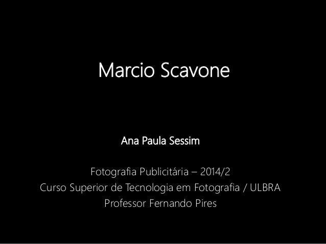 Marcio Scavone  Ana Paula Sessim  Fotografia Publicitária – 2014/2  Curso Superior de Tecnologia em Fotografia / ULBRA  Pr...