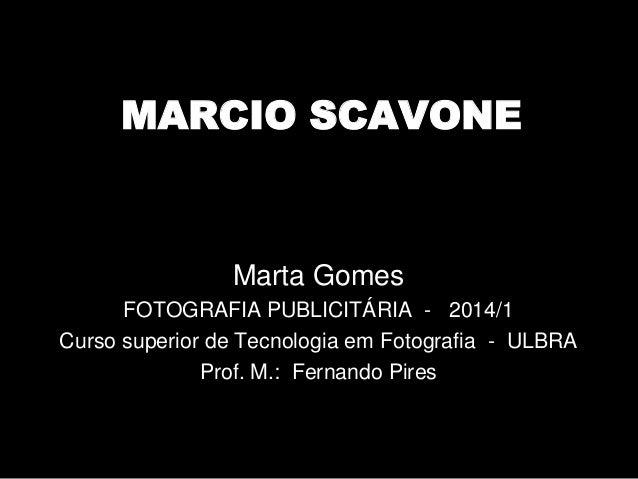 MARCIO SCAVONE Marta Gomes FOTOGRAFIA PUBLICITÁRIA - 2014/1 Curso superior de Tecnologia em Fotografia - ULBRA Prof. M.: F...