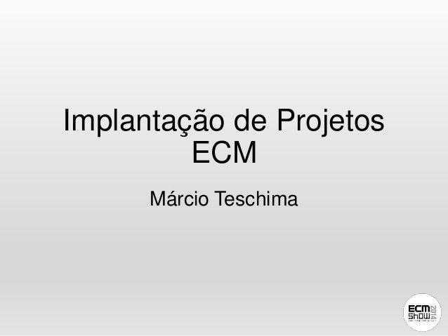 Implantação de Projetos  ECM  Márcio Teschima