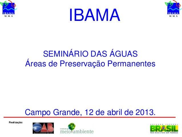 SEMINÁRIO DAS ÁGUASÁreas de Preservação PermanentesCampo Grande, 12 de abril de 2013.IBAMARealização: