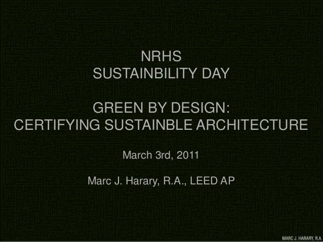 NRHS SUSTAINBILITY DAY GREEN BY DESIGN: CERTIFYING SUSTAINBLE ARCHITECTURE March 3rd, 2011 Marc J. Harary, R.A., LEED AP