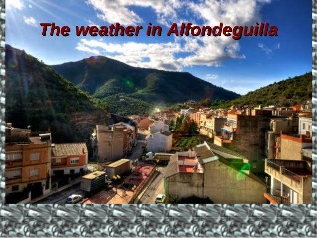 TheThe weatherweather inin AlfondeguillaAlfondeguilla