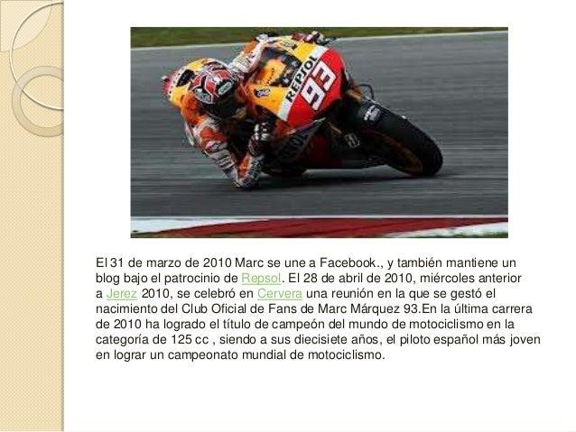 El 31 de marzo de 2010 Marc se une a Facebook., y también mantiene unblog bajo el patrocinio de Repsol. El 28 de abril de ...