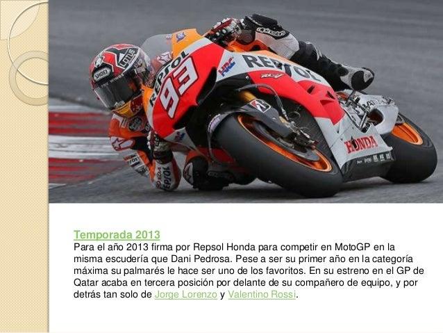 Temporada 2013Para el año 2013 firma por Repsol Honda para competir en MotoGP en lamisma escudería que Dani Pedrosa. Pese ...