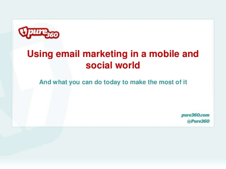 Using email marketing in a mobile and            social world  And what you can do today to make the most of it