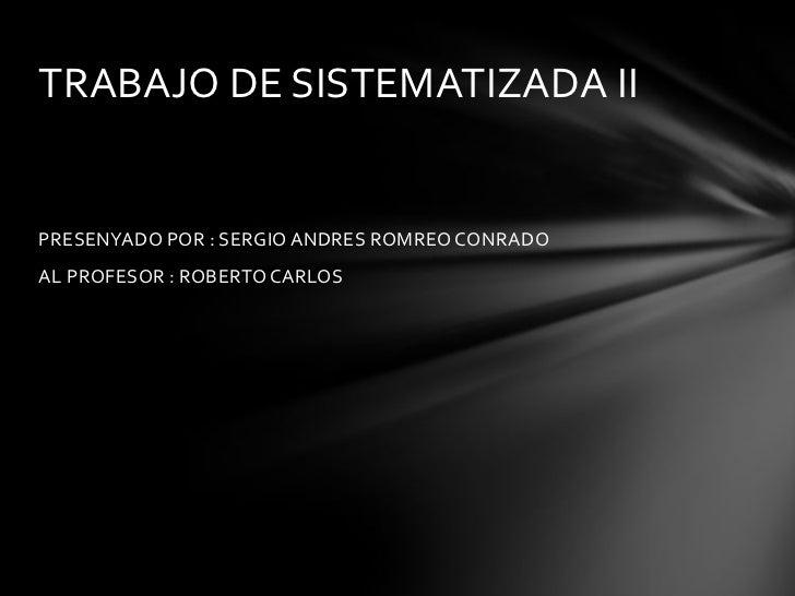 TRABAJO DE SISTEMATIZADA IIPRESENYADO POR : SERGIO ANDRES ROMREO CONRADOAL PROFESOR : ROBERTO CARLOS