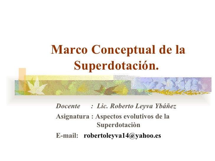 Marco Conceptual de la Superdotación.  Docente  :  Lic. Roberto Leyva Ybá ñ ez Asignatura : Aspectos evolutivos de la    S...