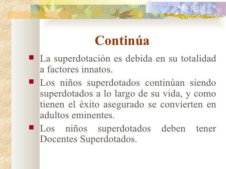 Continúa <ul><li>La superdotación es debida en su totalidad a factores innatos. </li></ul><ul><li>Los niños superdotados c...