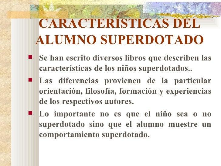 CARACTERÍSTICAS DEL ALUMNO SUPERDOTADO <ul><li>Se han escrito diversos libros que describen las características de los niñ...