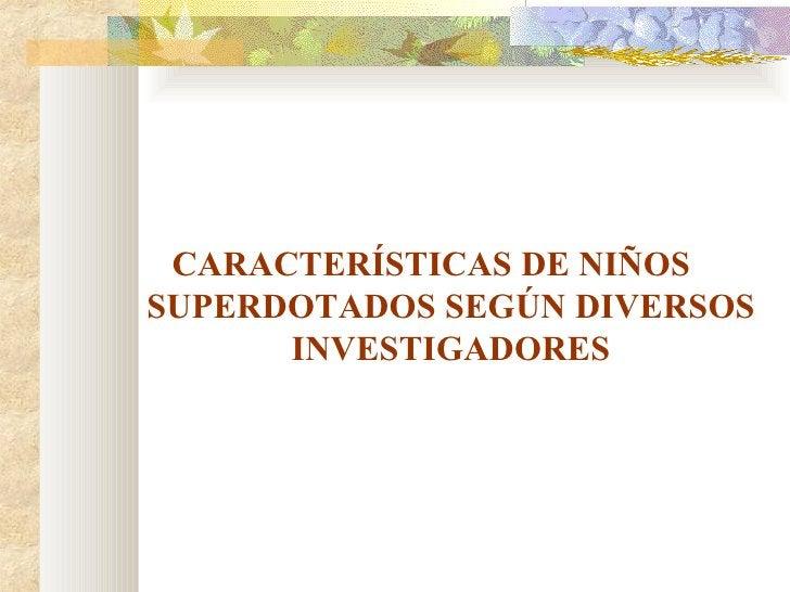 <ul><li>CARACTERÍSTICAS DE NIÑOS SUPERDOTADOS SEGÚN DIVERSOS INVESTIGADORES </li></ul>