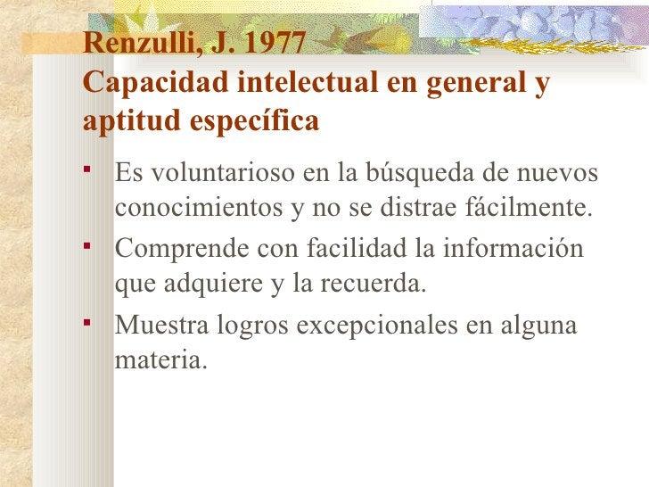 Renzulli, J. 1977 Capacidad intelectual en general y aptitud específica <ul><li>Es voluntarioso en la búsqueda de nuevos c...