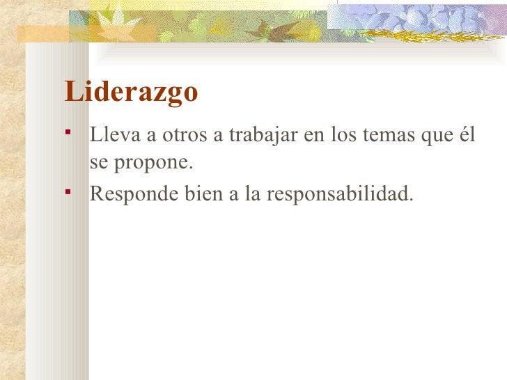 Liderazgo <ul><li>Lleva a otros a trabajar en los temas que él se propone. </li></ul><ul><li>Responde bien a la responsabi...