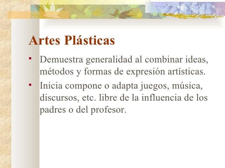 Artes Plásticas <ul><li>Demuestra generalidad al combinar ideas, métodos y formas de expresión artísticas. </li></ul><ul><...