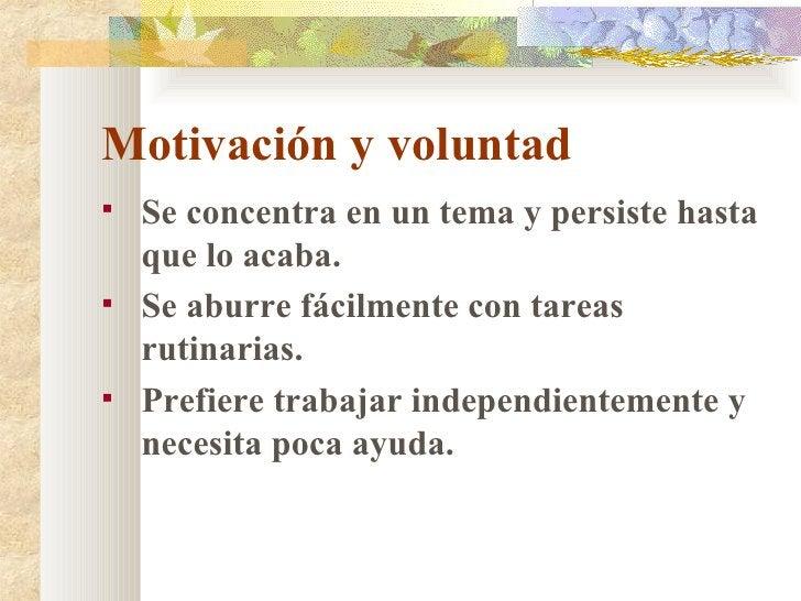 Motivación y voluntad <ul><li>Se concentra en un tema y persiste hasta que lo acaba. </li></ul><ul><li>Se aburre fácilment...