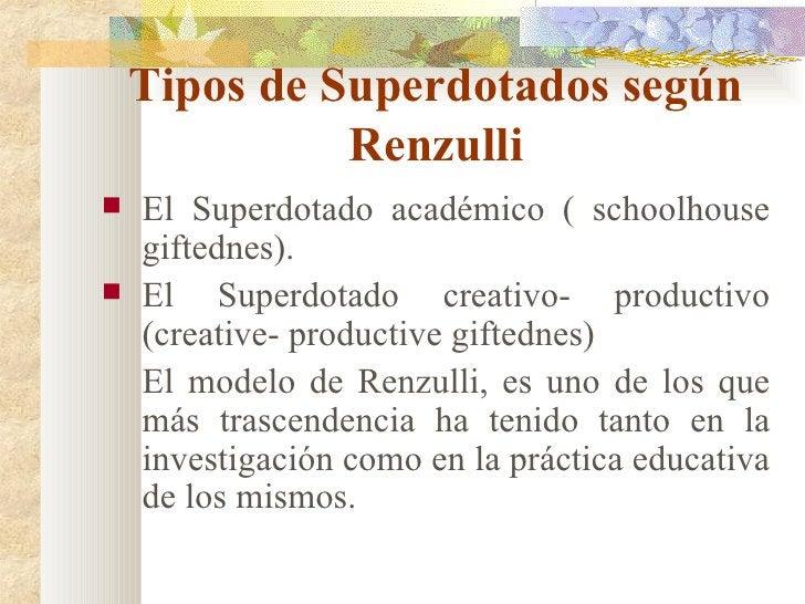 Tipos de Superdotados según Renzulli <ul><li>El Superdotado académico ( schoolhouse giftednes). </li></ul><ul><li>El Super...