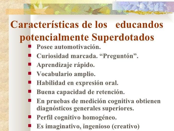 Características de los  educandos potencialmente Superdotados <ul><li>Posee automotivación. </li></ul><ul><li>Curiosidad m...