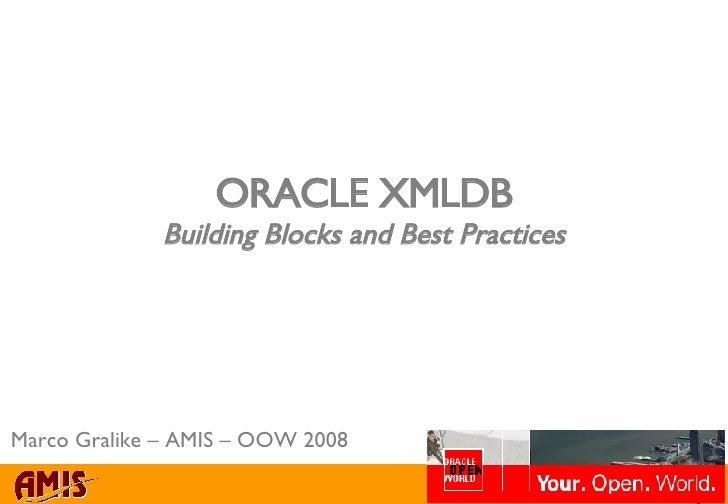 ORACLE XMLDB Building Blocks and Best Practices Marco Gralike – AMIS – OOW 2008