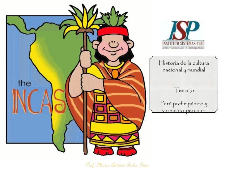 Prof. Marco Antonio Sicha Pérez Historia de la cultura nacional y mundial Tema 3: Perú prehispánico y virreinato peruano