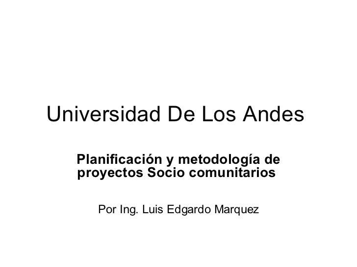 Universidad De Los Andes   Planificación y metodología de proyectos Socio comunitarios   Por Ing. Luis Edgardo Marquez